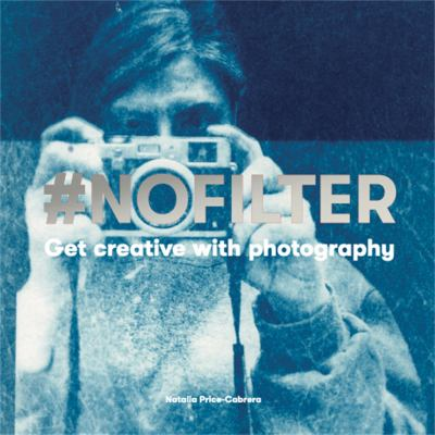 Cover image for #Nofilter : get creative with photography / Natalia Price-Cabrera.