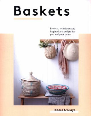 Cover image for Baskets : projects, techniques and inspirational designs for you and your home / Tabara N'Diaye.