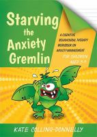 Cover image for Starving the anxiety gremlin for children aged 5-9 : a cognitive behavioural therapy workbook on anxiety management / Kate Collins-Donnelly.