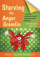 Cover image for Starving the anger gremlin for children aged 5-9 : a cognitive behavioural therapy workbook on anger management / Kate Collins-Donnelly.