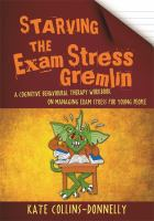 Cover image for Starving the exam stress gremlin : a cognitive behavioural therapy workbook on managing exam stress for young people / Kate Collins-Donnelly.