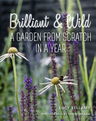 Cover image for Brilliant & wild : a garden from scratch in a year / Lucy Bellamy ; photographs by Jason Ingram.