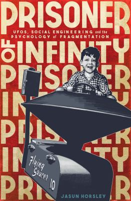 Cover image for Prisoner of infinity : UFOs, social engineering, and the psychology of fragmentation / Jasun Horsley.