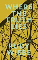 Cover image for Where the truth lies : selected essays / Rudy Wiebe.