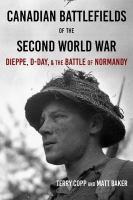Cover image for Canadian battlefields of the Second World War : Dieppe, D-Day, & the Battle of Normandy : a visitor's guide / Terry Copp and Matt Baker.