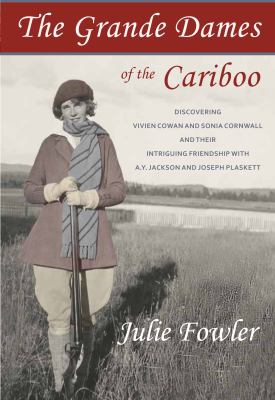 Cover image for The grande dames of the Cariboo : discovering Vivien Cowan and Sonia Cornwall and their intriguing friendship with A.Y. Jackson and Joe Plaskett / Julie Fowler.