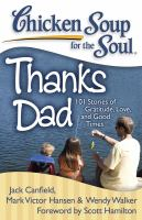 Cover image for Chicken soup for the soul : thanks dad : 101 stories of gratitude, love, and good times / [compiled by] Jack Canfield, Mark Victor Hansen, Wendy Walker ; foreword by Scott Hamilton.
