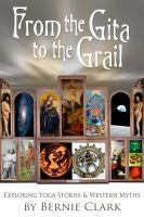 Cover image for From the Gita to the grail : exploring yoga stories and western myths / Bernie Clark.