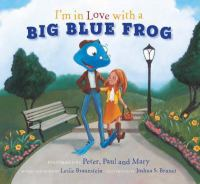 Cover image for I'm in love with a big blue frog / performed by Peter, Paul and Mary ; words and music by Les Braunstein ; illustrated by Joshua S. Brunet.