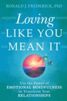 Cover image for Loving like you mean it : use the power of emotional mindfulness to transform your relationships / Ronald J. Frederick.