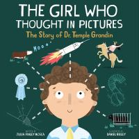 Cover image for The girl who thought in pictures : the story of Dr. Temple Grandin / written by Julia Finley Mosca ; illustrated by Daniel Rieley.