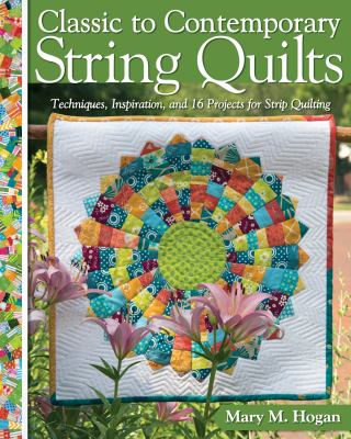 Cover image for Classic to contemporary string quilts : techniques, inspiration, and 16 projects for strip quilting / Mary M. Hogan.