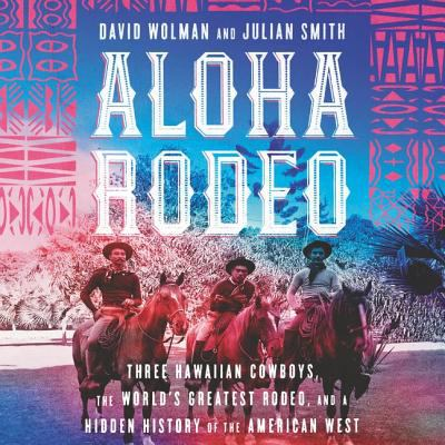 Cover image for Aloha rodeo [compact disc] : three Hawaiian cowboys, the world's greatest rodeo, and a hidden history of the American West / David Wolman and Julian Smith.