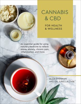 Cover image for Cannabis & CBD for health and wellness : an essential guide for using nature's medicine to relieve stress, anxiety, chronic pain, inflammation, and more / by Aliza Sherman and Dr. Junella Chin ; photographs by Erin Scott.