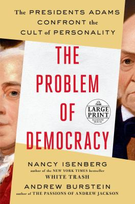 Cover image for The problem of democracy  [large print] : the Presidents Adams confront the cult of personality / Nancy Isenberg and Andrew Burstein.