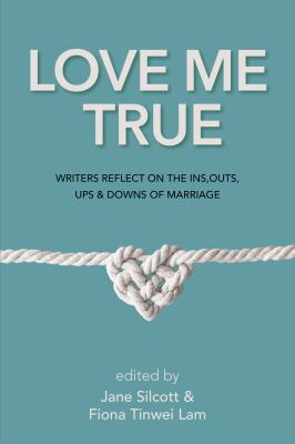 Cover image for Love me true : writers reflect on the ins, outs, ups and downs of marriage / Jane Silcott & Fiona Tinwei Lam, editors.