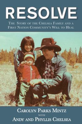 Cover image for Resolve : the Chelsea story and a First Nation community's will to heal / Carolyn Parks Mintz with Andy and Phyllis Chelsea.