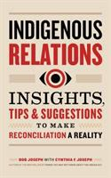 Cover image for Indigenous relations : insights, tips & suggestions to make reconciliation a reality / Bob Joseph with Cynthia F. Joseph.