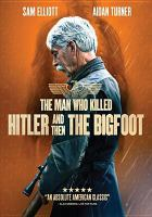 Cover image for The man who killed Hitler and then the Bigfoot [DVD] / Epic Pictures presents in association with Title Media and Makeshift Pictures ; screenwriter/producer/director, Robert D. Krzykowski producers, Shaked Berenson [and 4 others].
