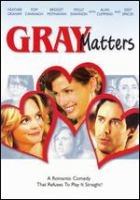Cover image for Gray matters [DVD] / Gray Matters Productions, LLC ; Yari Film Group Releasing and El Camino Pictures present in association with Contagious Entertainment an Archer Entertainment/Bella Films production ; produced by Bob Yari, John Hermansen, Jill Footlick, Sue Kramer ; written and directed by Sue Kramer.