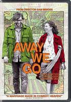 Cover image for Away we go [DVD] / Focus Features presents in association with Big Beach, a Big Beach/Edward Saxon production in association with Neal Street Productions, a Sam Mendes film ; produced by Edward Saxon, Marc Turtletaub, Peter Saraf ; written by Dave Eggers & Vendela Vega ; directed by Sam Mendes.