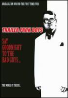 Cover image for Trailer park boys. Say goodnight to the bad guys [DVD] / an Alliance Films release ; a Trailer Park Productions and Topsail Productions production ; produced by Karen Wentzell ; directed by Mike Clattenburg.