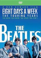 Cover image for Eight days a week [DVD] : the touring years / a Ron Howard film ; director, Ron Howard ; produced by Nigel Sinclair ; produced by Scott Pascucci ; prduced by Brian Grazer ; produced by Ron Howard ; written by Mark Monroe.