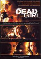 Cover image for The dead girl [DVD] / First Look Pictures and Lakeshore Entertainment in association with Pitbull Pictures ; produced by Eric Karten, Gary Lucchesi, Tom Rosenberg, Kevin Turen, Henry Winterstern ; written and directed by Karen Moncrieff.