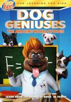 Cover image for Dog geniuses [DVD] : the amazing world of dogs / Brainy Pants presents a film by Tim Martin ; produced by Chris Young, Lawerence Owen, Jennifer Swain ; written by Kim Cloverfield ; directed by Tim Martin.