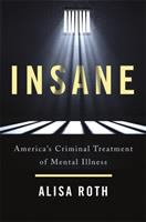 Cover image for Insane : America's criminal treatment of mental illness