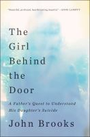 Cover image for The girl behind the door : a father's quest to understand his daughter's suicide