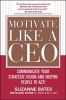 Cover image for Motivate like a CEO : communicate your strategic vision and inspire people to act!
