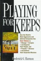 Cover image for Playing for keepers : how the world's most aggressive and admired companies use core values to manage, energize and organized their people, and promote, advance and achieve their corporate missions