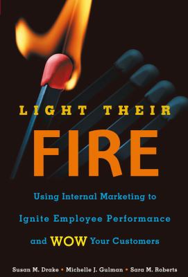 Cover image for Light their fire : using internal marketing to ignite employee performance and wow your customers