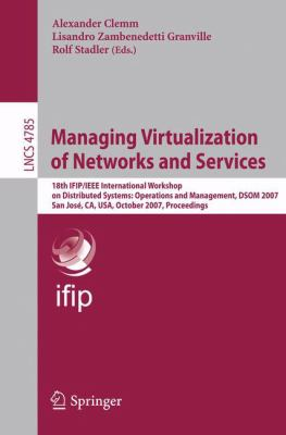 Cover image for Managing virtualization of networks and services 18th IFIP/IEEE International Workshop on Distributed Systems, Operations and Management, DSOM 2007, San Jose, CA, USA, October 29-31, 2007 : proceedings