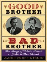 Cover image for Good brother, bad brother : the story of Edwin Booth and John Wilkes Booth