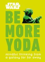 Cover image for Be more Yoda : Mindful thinking from a galaxy far away