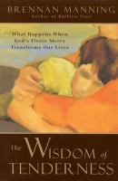 Cover image for The wisdom of tenderness : what happens when God's fierce mercy transforms our lives