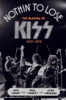Cover image for Nothin' to lose : the making of KISS (1972-1975)