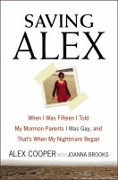 Cover image for Saving Alex : when I was fifteen I told my Mormon parents I was gay, and that's when my nightmare began