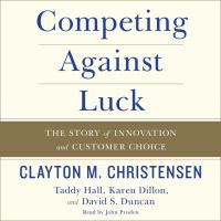 Cover image for Competing against luck The Story of Innovation and Customer Choice.