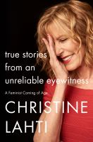 Cover image for True stories from an unreliable eyewitness : a feminist coming of age