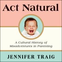 Cover image for Act natural A Cultural History of Misadventures in Parenting.