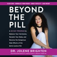 Cover image for Beyond the pill A 30-Day Program to Balance Your Hormones, Reclaim Your Body, and Reverse the Dangerous Side Effects of the Birth Control Pill.
