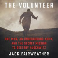 Cover image for The volunteer One Man, an Underground Army, and the Secret Mission to Destroy Auschwitz.