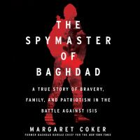 Cover image for The spymaster of baghdad A true story of bravery, family, and patriotism in the battle against isis.