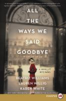 Cover image for All the ways we said goodbye [large print] : a novel of the Ritz Paris