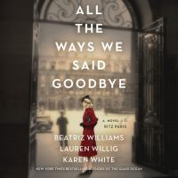Cover image for All the ways we said goodbye A novel of the ritz paris.