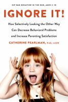 Cover image for Ignore it! : how selectively looking the other way can decrease behavioral problems and increase parenting satisfaction