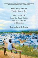 Cover image for The big truck that went by : how the world came to save Haiti and left behind a disaster